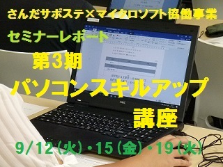 9/12(火)・15(金)・19(火)の3日間さんだサポステ×マイクロソフト協働事業「パソコンスキルアップ講座」第3期を実施しました〓パソコンスキルを身につけて就職活動に活かそうと、パソコン経験も志望職種も様々な7名が参加。最新のOSで、Word、Excel、PowerPointの基礎を学びました。全日程を終えて参加者から「我流で使っていたため、知らなかった機能や、 より速い操作を学ぶことができました」「ゆっくり丁寧に教えて下さ…